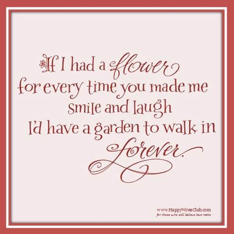 If I had a flower for every time you made me smile and laugh, I'd have a garden to walk in forever. #Love #Quote