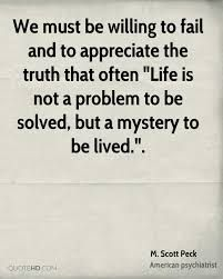 M Scott Peck quote: We must be willing to fail and to appreciate the truth that often life is not a problem to be solved, but a mystery to be lived.