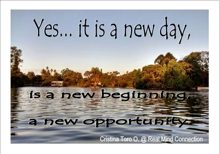 Today is another chance to say it, or do it, but remember always say it o do it with lots of love, this new start is going to affect your future. Enjoy this wonderful day!