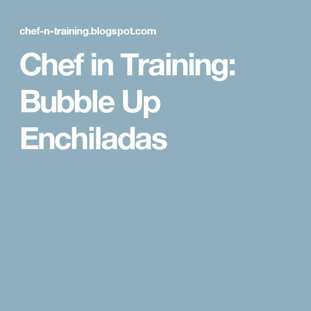 Chef in Training: Bubble Up Enchiladas