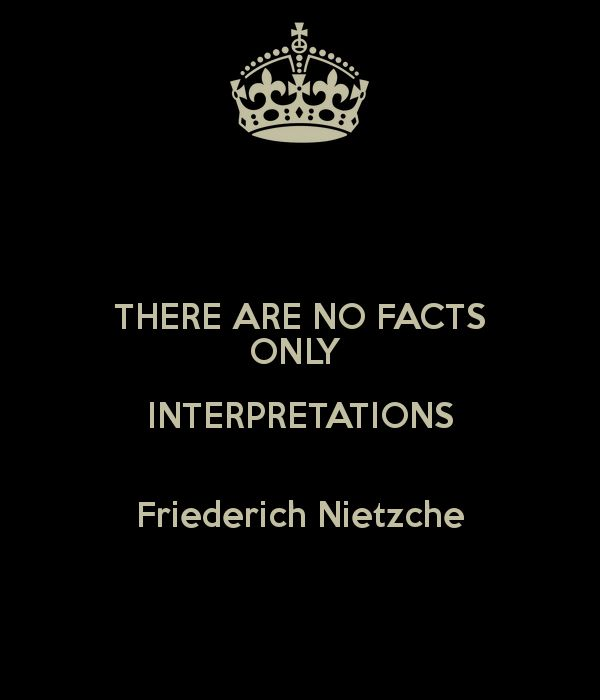 """""""There are no facts, only interpretations."""" (Friederich Nietzche)"""