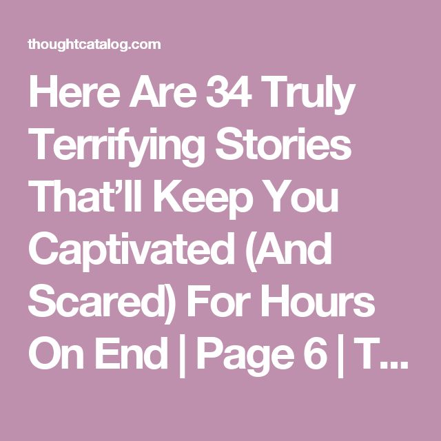 Here Are 34 Truly Terrifying Stories That'll Keep You Captivated (And Scared) For Hours On End | Page 6 | Thought Catalog