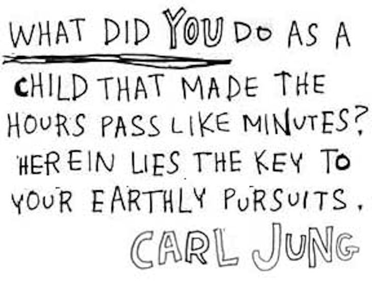 """What did you do as a child that made the hours pass like minutes? Herein lies the key to your earthly pursuits."" - Carl Jung"