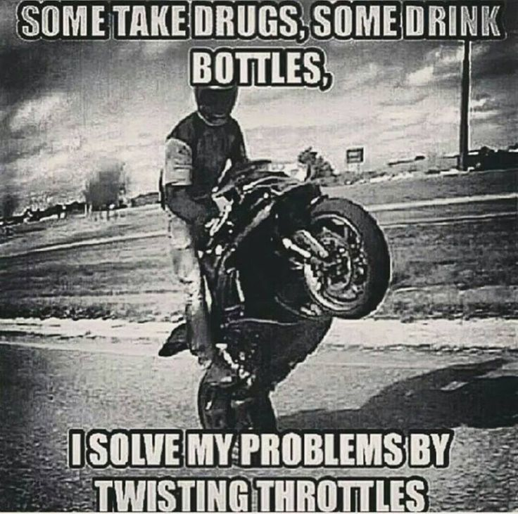 Some take drugs, some drink bottles, I solve my problems by twisting throttles