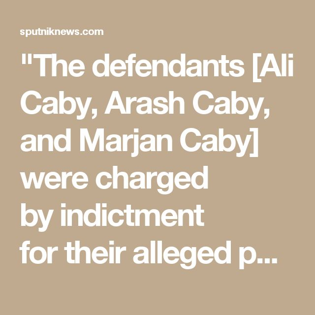 """The defendants [Ali Caby, Arash Caby, and Marjan Caby] were charged by indictment for their alleged participation in a conspiracy to violate the International Emergency Economic Powers Act (IEEPA), the Export Administration Regulations (EAR), and the Global Terrorism,"" the release stated."