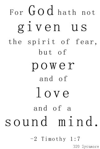 "~ ""For God hath not given us the spirit of fear, ~ but of power and of love and of a sound mind."" ~ 2 Timothy 1:7 ~ #Faith ~"