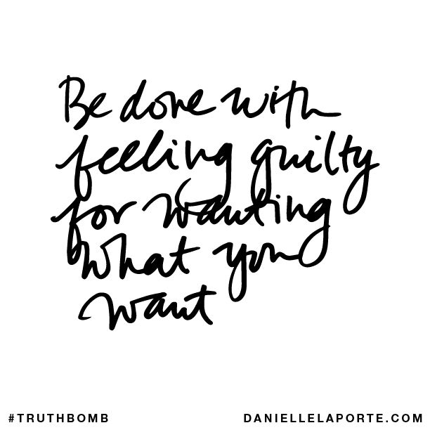 Be done with feeling guilty for wanting what you want #truthbomb Danielle LaPorte