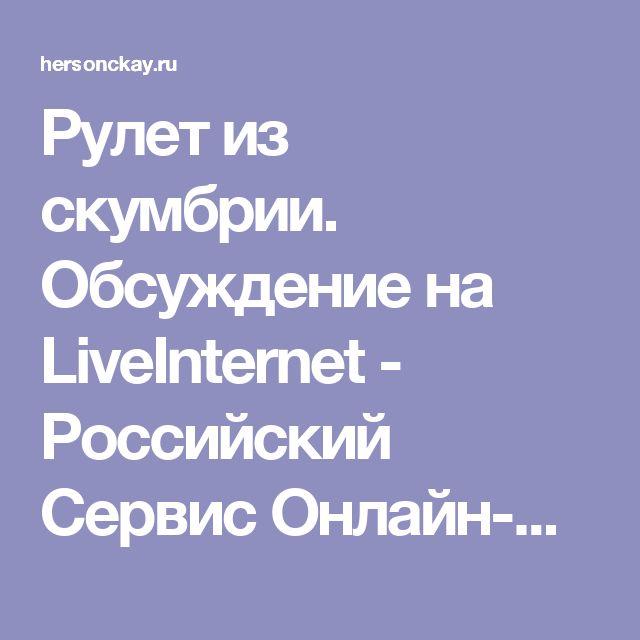 Рулет из скумбрии. Обсуждение на LiveInternet - Российский Сервис Онлайн-Дневников