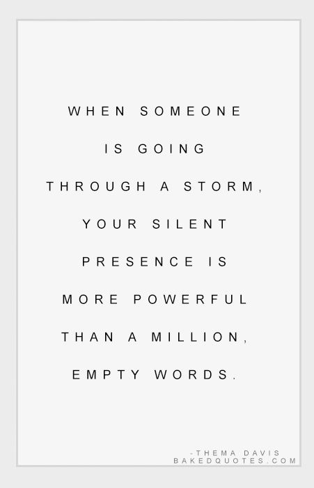 When someone is going through a storm, your silent presence is more powerful than a million empty words.