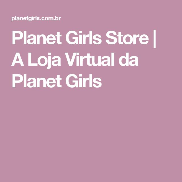 Planet Girls Store | A Loja Virtual da Planet Girls