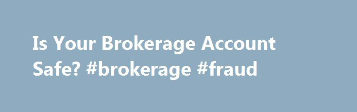 Is Your Brokerage Account Safe? #brokerage #fraud http://uganda.remmont.com/is-your-brokerage-account-safe-brokerage-fraud/  # Is Your Brokerage Account Safe? Please can you clarify what SIPC does? I called my brokerage firm to ask about the safety of my investment account, which is not covered by FDIC. They told me not to worry because my securities and cash are covered by SIPC. What does SIPC do if my brokerage firm goes under? The Securities Investor Protection Corp. (SIPC) helps protect…