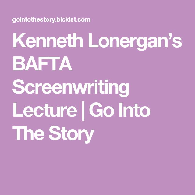 Kenneth Lonergan's BAFTA Screenwriting Lecture   Go Into The Story