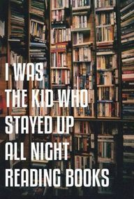 I still am the kid who stay up all night reading books...