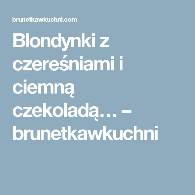 Blondynki z czereśniami i ciemną czekoladą… – brunetkawkuchni