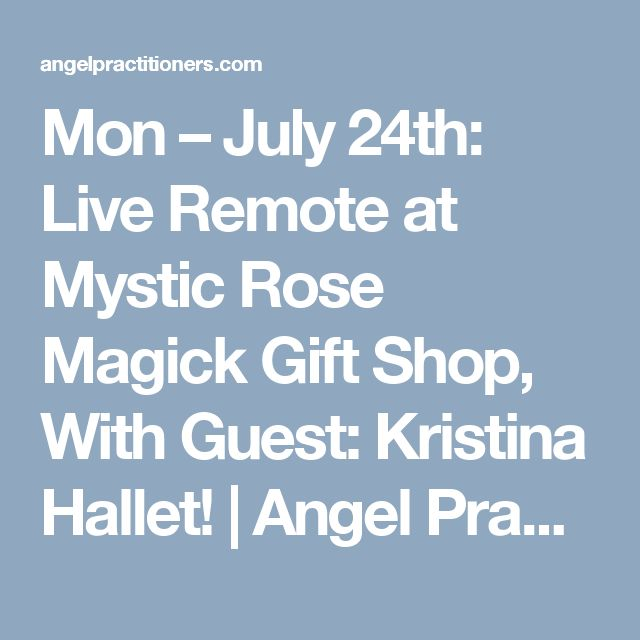 Mon – July 24th: Live Remote at Mystic Rose Magick Gift Shop, With Guest: Kristina Hallet! | Angel Practitioners