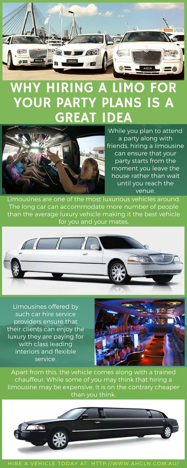 Limousines are one of the most luxurious vehicles around. The long car can accommodate more number of people than the average luxury vehicle making it the best vehicle for you and your mates. Limousines available for hire are loaded with luxury defining features including mini bars, television sets and other such features. Hire a vehicle today at:http://www.ahcln.com.au/