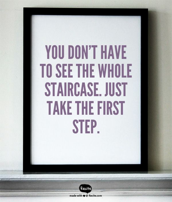 You don't have to see the whole staircase. Just take the first step. - Martin Luther King Jr. www.filipacanelas.com Quote From Recite.com