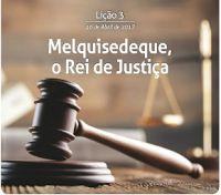 ESCOLA DOMINICAL EBD CPAD: Lição 3 .16 de Abril de 2017 MELQUISEDEQUE, O REI DE JUSTIÇA