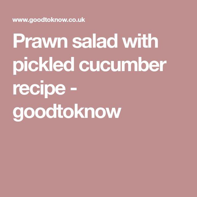 Prawn salad with pickled cucumber recipe - goodtoknow