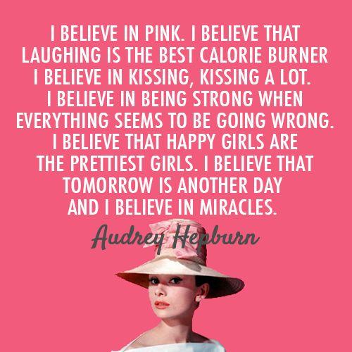 I believe in pink. I believe that laughing is the best calorie burner. I believe in kissing, kissing a lot. I believe in being strong when everything seems to be going wrong. I believe that happy girls are the prettiest. I believe that tomorrow is another day and I believe in miracles. - Audrey Hepburn