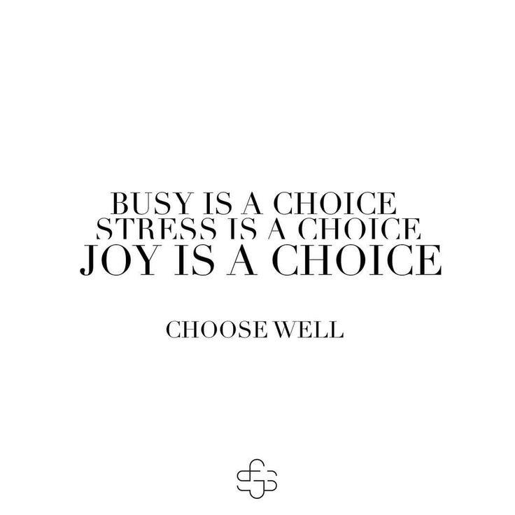 Busy is a choice.  Stress is a choice.  Joy is a choice.  Choose Well.