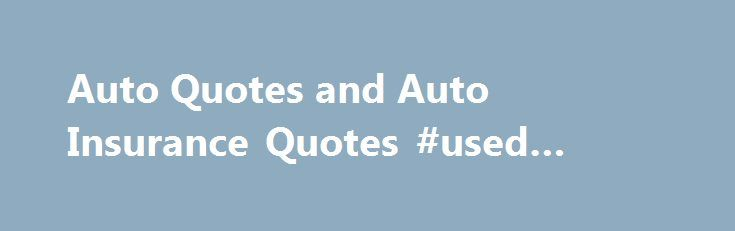 Auto Quotes and Auto Insurance Quotes #used #cars #and #trucks http://auto-car.nef2.com/auto-quotes-and-auto-insurance-quotes-used-cars-and-trucks/  #auto quotes # Auto Insurance Quotes Compare and get free quotes on auto insurance online by ZIP code. If you are interested in comparison of auto insurance, and have not yet decided on choice of company and insurance program, we will help you to compare and buy auto insurance on the best terms. Inquiry on our website or by phone, you get a…