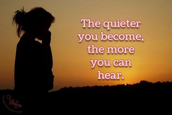 """""""The quieter you become, the more you can hear.""""  #quieter #become #hear  ©The Gecko Said - Beautiful Quotes - www.thegeckosaid.com"""