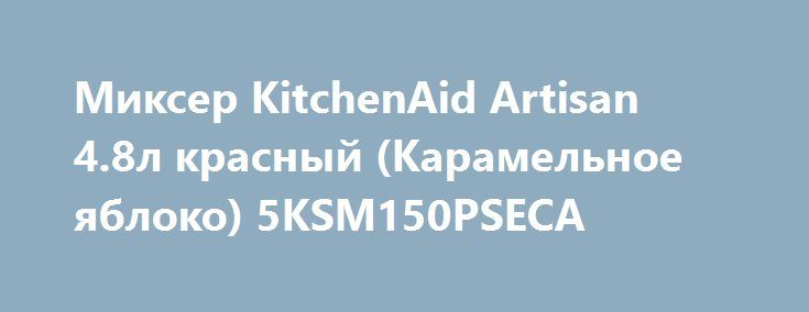 Миксер KitchenAid Artisan 4.8л красный (Карамельное яблоко) 5KSM150PSECA http://iphone-plus.ru/?post_type=admitad_goods&p=6423