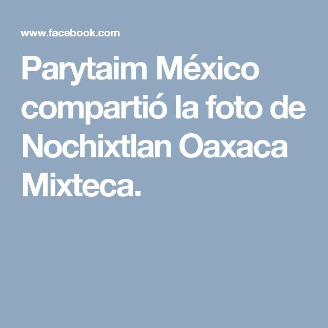 Parytaim México compartió la foto de Nochixtlan Oaxaca Mixteca.