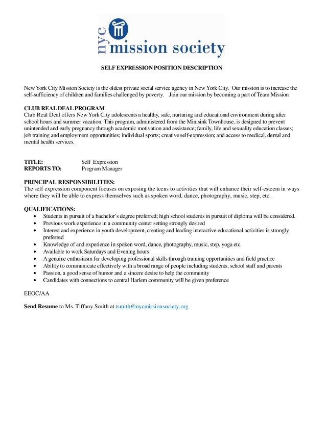 GROUP WORKER POSITION DESCRIPTION New York City Mission Society is the oldest private social service agency in New York City. Our mission is to increase the self-sufficiency of children and families challenged by poverty. Join our mission by becoming a part of Team Mission  CLUB REAL DEAL PROGRAM  Club Real Deal offers New York City adolescents a healthy, safe, nurturing and educational environment during after school hours and summer vacation. This program, administered from the Minisink Townhouse, is designed to prevent unintended and early pregnancy through academic motivation and assistance; family, life and sexuality education classes; job training and employment opportunities; individual sports; creative self-expression; and access to medical, dental and mental health services. TITLE: Group Worker  REPORTS TO: Program Manager  SALARY: $10 per hour   PRINCIPAL RESPONSIBILITIES: • Engage participants through dialogue and activity in a creative and nurturing manner  • Assist component leader with escorting and providing supervision for participants as needed (bathrooms, trips, outside)  • Assist component leaders with daily functions and operations of their component (usually identified by component leaders on how best they should be utilized)  • Assist component leader in creating and maintaining an appropriate learning environment  • Administrative tasks as identified by the program coordinator  • Assist site with conflict resolution, crowd control and proper referrals to the appropriate staff  • Attend all staff meetings to ensure full knowledge of the program philosophy and mission  • Set a high caliber, role model standard for program participants, including wearing appropriate dress • Maintain a positive, energetic and supportive attitude with participants and co-workers   QUALIFICATIONS: • Students in pursuit of a bachelor's degree preferred; high school students in pursuit of diploma will be considered.  • Previous work experience in a community center se