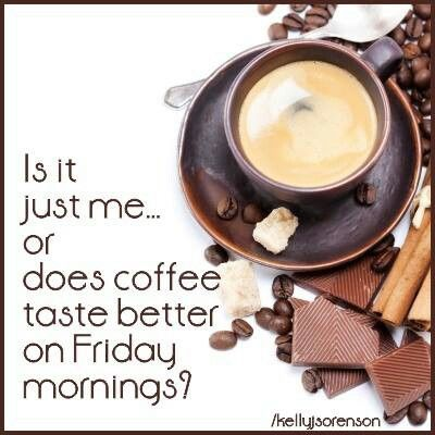 Nothing like that Friday morning coffee to get you ready for a delicious weekend!    ;D LO