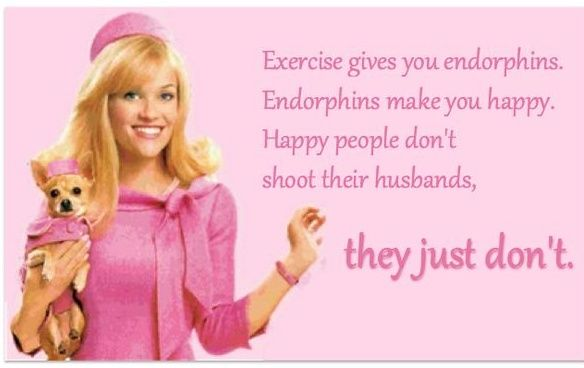 exercise gives you endorphins. Endorphins makes you happy. Happy people dont shoot their husbands, they just dont. -Elle Woods Legally Blonde