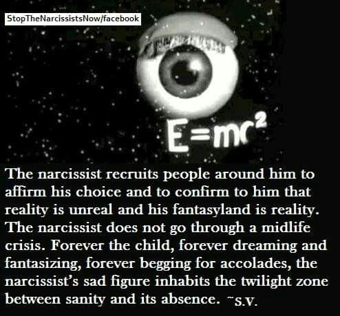 The Narcissist recruits people around him/her to affirm his choice and to confirm to him/her that reality is unreal and his/her fantasyland is real.