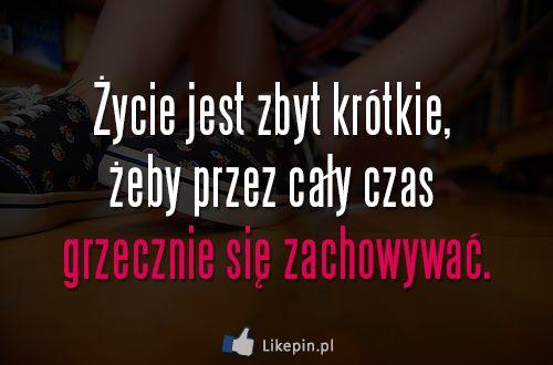 Życie jest zbyt krótkie, żeby przez cały czas grzecznie się zachowywać | LikePin.pl - Cytaty, Sentencje, Demoty