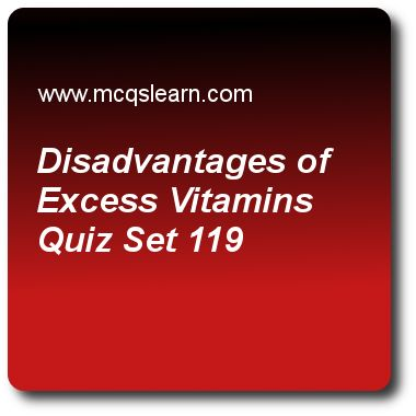 Disadvantages of Excess Vitamins Quizzes: O level biology Quiz 119 Questions and Answers - Practice biology quizzes based questions and answers to study disadvantages of excess vitamins quiz with answers. Practice MCQs to test learning on disadvantages of excess vitamins, mammalian skin, human biology, condensation reaction, poppies, opium and heroin quizzes. Online disadvantages of excess vitamins worksheets has study guide as toxication may results from large consumptions of, answer key ..