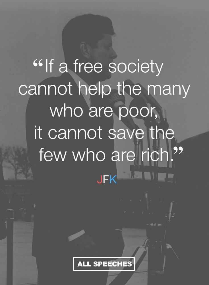 """Words of wisdom from one of America's most  beloved leaders. """"If a free society cannot help the many who are poor, it cannot save the few who are rich."""" - JFK"""