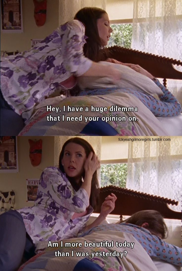 Gilmore Girls | Lorelai Gilmore: Hey, I have a huge dilemma that I need your opinion on! Am I more beautiful today than I was yesterday?