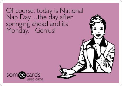 Of course, today is National Nap Day…the day after springing ahead and its Monday. Genius!