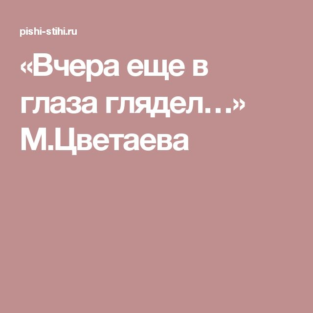 «Вчера еще в глаза глядел…» М.Цветаева