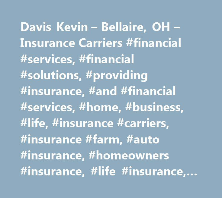 Davis Kevin – Bellaire, OH – Insurance Carriers #financial #services, #financial #solutions, #providing #insurance, #and #financial #services, #home, #business, #life, #insurance #carriers, #insurance #farm, #auto #insurance, #homeowners #insurance, #life #insurance, #insurance #brokers, #direct #life #insurance #carriers, #farm #insurance, #insurance #homeowners, #insurance #companies, #by #name, #automobile #insurance, #insurance #agencies #and #brokerages, #insurance, #insurance #agents…