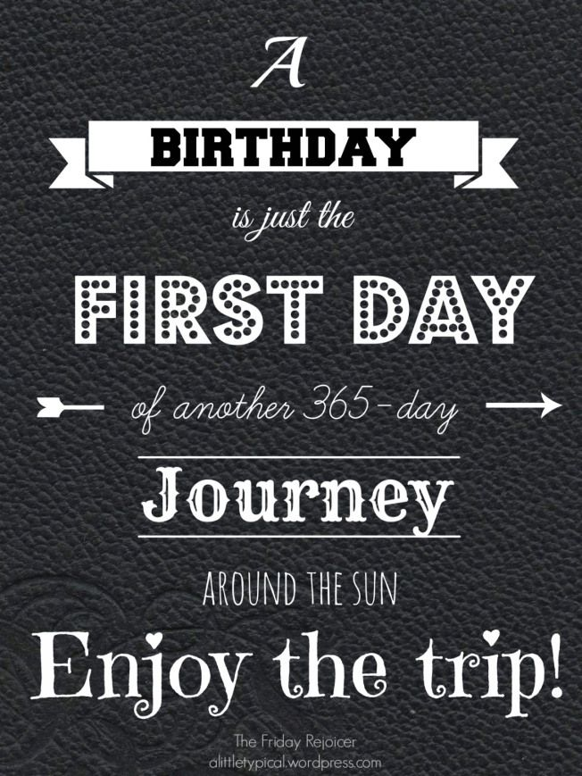 Birthday quote. A Birthday is just the first day of another 365-day journey around the sun. Enjoy the trip!