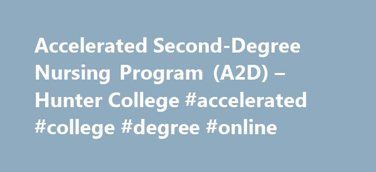Accelerated Second-Degree Nursing Program (A2D) – Hunter College #accelerated #college #degree #online http://fiji.nef2.com/accelerated-second-degree-nursing-program-a2d-hunter-college-accelerated-college-degree-online/  # Accelerated Second-Degree Nursing Program (A2D) The Hunter-Bellevue School of Nursing is the flagship nursing school of the City University of New York. The HBSON is located on the Brookdale Health Sciences Campus of Hunter College, 425 E. 25 th Street at 1 st Avenue…