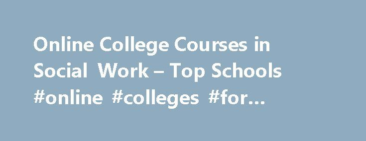 Online College Courses in Social Work – Top Schools #online #colleges #for #social #worker http://bakersfield.nef2.com/online-college-courses-in-social-work-top-schools-online-colleges-for-social-worker/  # The Online Course Finder Available Online Courses Online Coursesby Subject Online Coursesby State University Social Work Courses Available Online Those interested in social work typically have a strong desire to help improve the lives of others and are passionate about tackling prevalent…