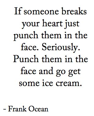 """If someone breaks your heart, punch them in the face. Seriously. Punch them in the face and go get some ice cream."" ~Frank Ocean"