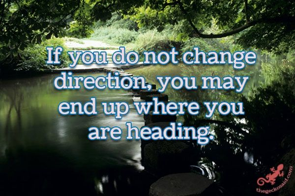 If you do not change direction, you may end up where you are heading.  #change #direction #end #heading.  ©The Gecko Said - Beautiful Quotes - www.thegeckosaid.com