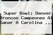 http://tecnoautos.com/wp-content/uploads/imagenes/tendencias/thumbs/super-bowl-denver-broncos-campeones-al-ganar-a-carolina.jpg Super Bowl. Super Bowl: Denver Broncos campeones al ganar a Carolina ..., Enlaces, Imágenes, Videos y Tweets - http://tecnoautos.com/actualidad/super-bowl-super-bowl-denver-broncos-campeones-al-ganar-a-carolina/