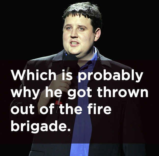 "Peter Kay: ""My dad used to say 'always fight fire with fire' ..."""