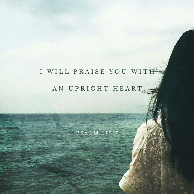 I will praise you with an upright heart, when I learn your righteous rules. Psalms 119:7 ESV