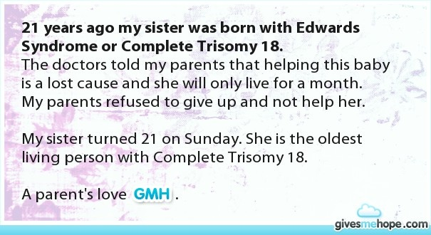 21 years ago my sister was born with Edwards Syndrome or Complete Trisomy 18.