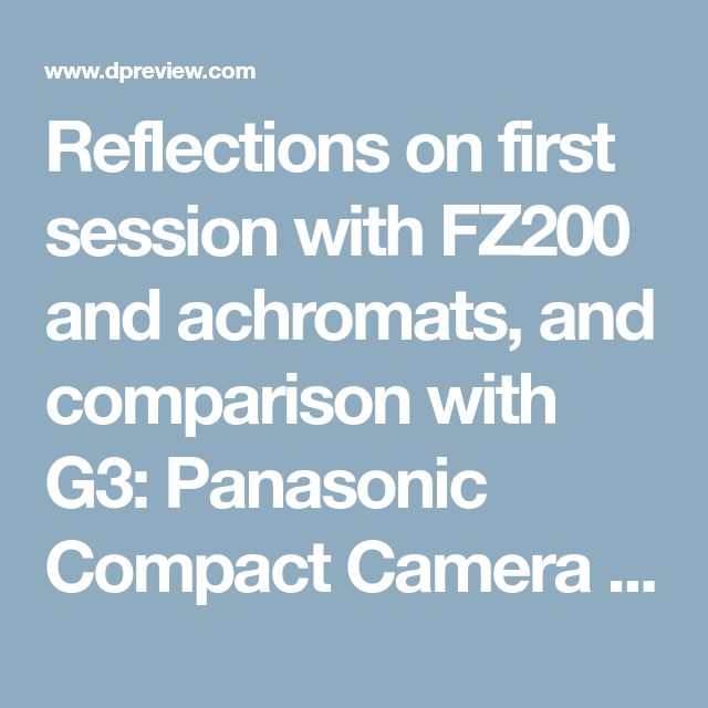 Reflections on first session with FZ200 and achromats, and comparison with G3: Panasonic Compact Camera Talk Forum: Digital Photography Review